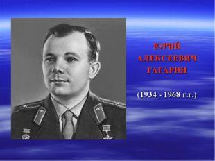 ЮРИЙ АЛЕКСЕЕВИЧ ГАГАРИН (1934 - 1968 г.г.)