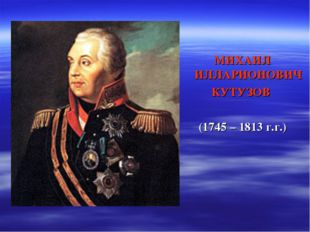 МИХАИЛ ИЛЛАРИОНОВИЧ КУТУЗОВ (1745 – 1813 г.г.)