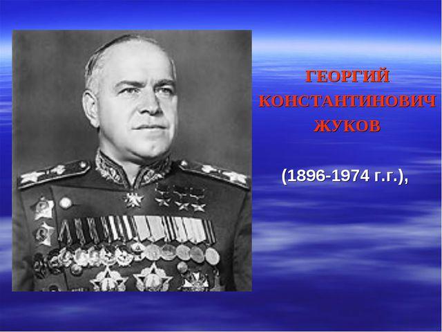 ГЕОРГИЙ КОНСТАНТИНОВИЧ ЖУКОВ (1896-1974 г.г.),