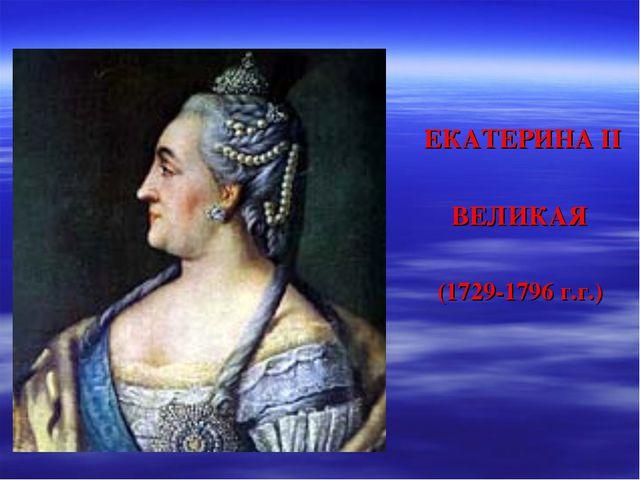 ЕКАТЕРИНА II ВЕЛИКАЯ (1729-1796 г.г.)