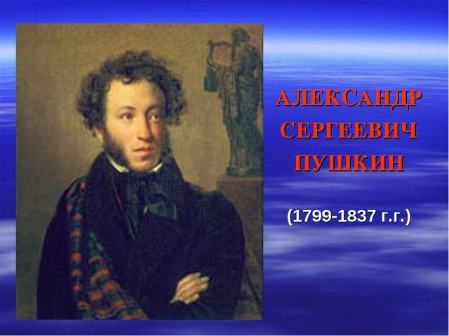 АЛЕКСАНДР СЕРГЕЕВИЧ ПУШКИН (1799-1837 г.г.)