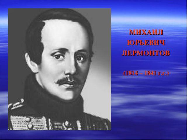 МИХАИЛ ЮРЬЕВИЧ ЛЕРМОНТОВ (1814 – 1841 г.г.)