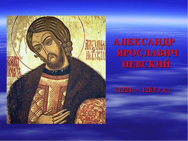АЛЕКСАНДР ЯРОСЛАВИЧ НЕВСКИЙ (1221— 1263 г.г.)