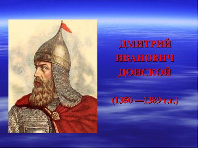 ДМИТРИЙ ИВАНОВИЧ ДОНСКОЙ (1350 —1389 г.г.)