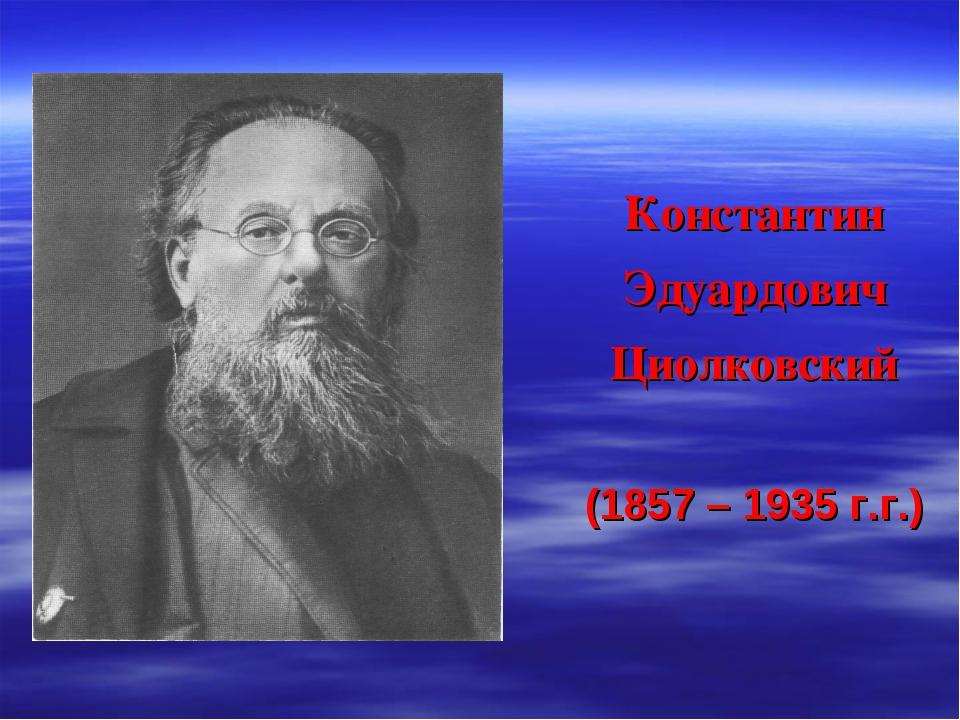 Константин Эдуардович Циолковский (1857 – 1935 г.г.)