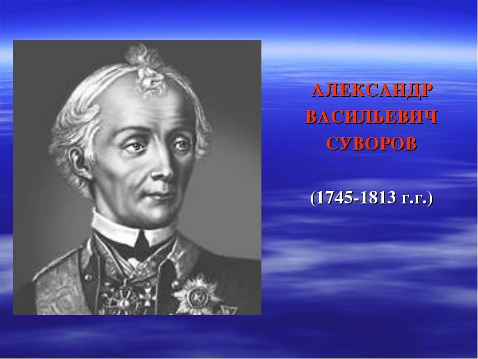 АЛЕКСАНДР ВАСИЛЬЕВИЧ СУВОРОВ (1745-1813 г.г.)