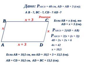 Дано: РАВСD = 48 см, AD = AB + 3 (см); A B - ?, ВC - ?, CD - ? AD -? Решение
