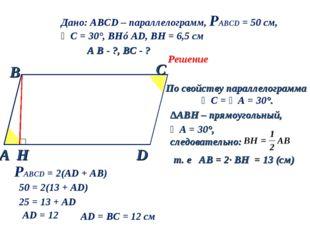 Дано: АВСD – параллелограмм, РАВСD = 50 см, ∠С = 30°, BH⊥AD, BH = 6,5 см A B