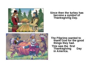 Since then the turkey has become a symbol of Thanksgiving Day. The Pilgrims