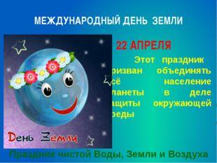 МЕЖДУНАРОДНЫЙ ДЕНЬ ЗЕМЛИ 22 АПРЕЛЯ Этот праздник призван объединять всё насел