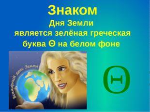 Знаком Дня Земли является зелёная греческая буква Θ на белом фоне Θ