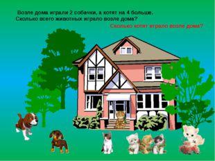 Возле дома играли 2 собачки, а котят на 4 больше. Сколько всего животных игр