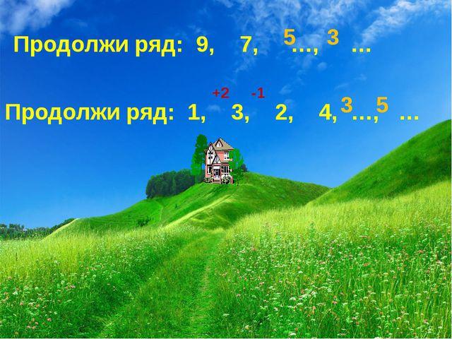 Продолжи ряд: 9, 7, …, … Продолжи ряд: 1, 3, 2, 4, …, … 5 3 +2 -1 3 5