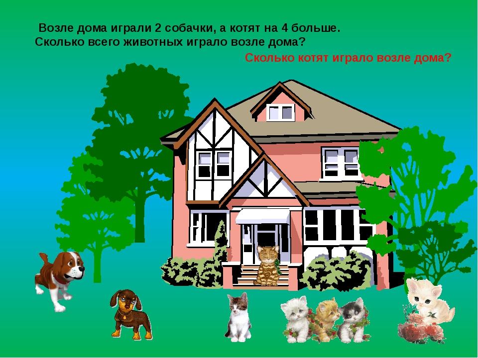 Возле дома играли 2 собачки, а котят на 4 больше. Сколько всего животных игр...