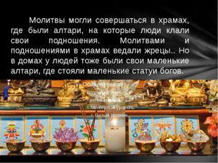 Молитвы могли совершаться в храмах, где были алтари, на которые люди клали с