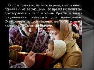 В этом таинстве, по вере церкви, хлеб и вино, принесённые верующими, во врем