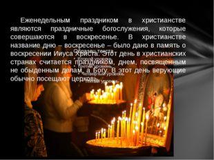 Еженедельным праздником в христианстве являются праздничные богослужения, ко