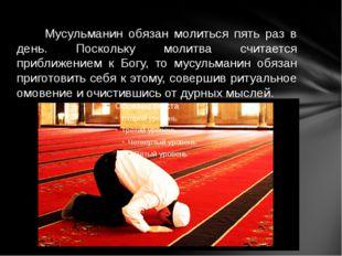 Мусульманин обязан молиться пять раз в день. Поскольку молитва считается при