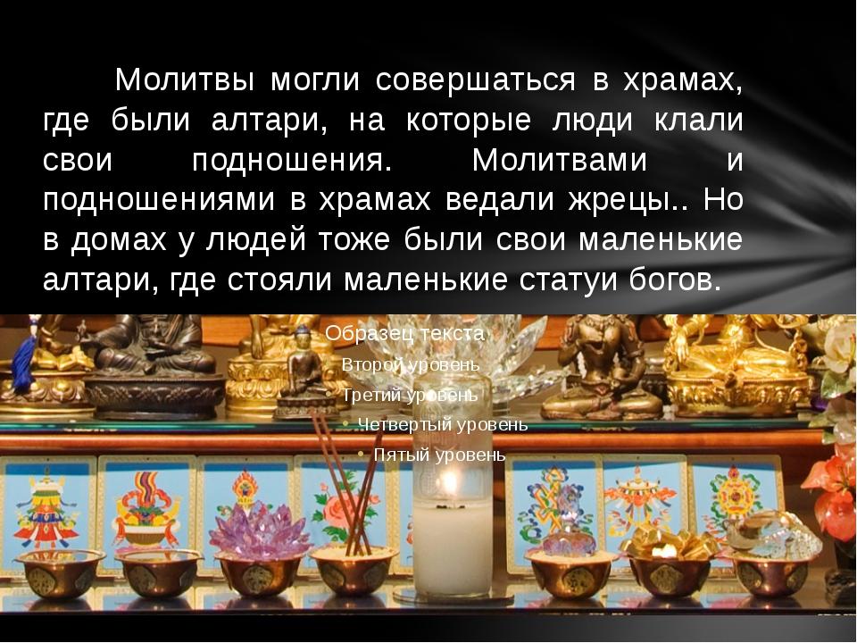 Молитвы могли совершаться в храмах, где были алтари, на которые люди клали с...