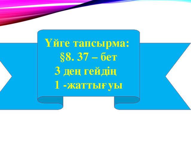 Үйге тапсырма: §8. 37 – бет 3 деңгейдің 1 -жаттығуы