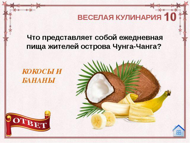 Что представляет собой ежедневная пища жителей острова Чунга-Чанга? КОКОСЫ И...