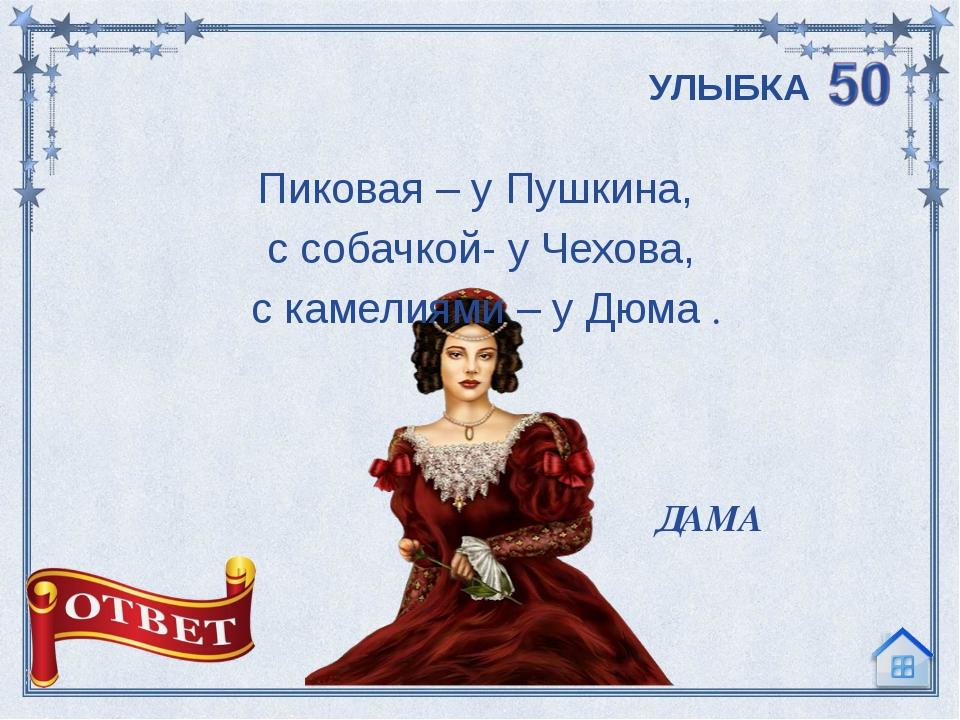 Пиковая – у Пушкина, с собачкой- у Чехова, с камелиями – у Дюма . ДАМА УЛЫБКА