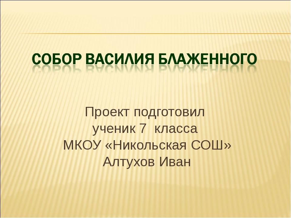 Проект подготовил ученик 7 класса МКОУ «Никольская СОШ» Алтухов Иван