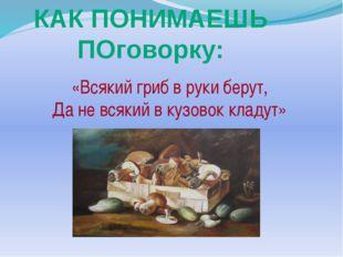 «Всякий гриб в руки берут, Да не всякий в кузовок кладут» КАК ПОНИМАЕШЬ ПОго