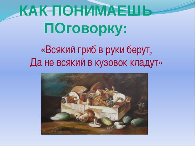«Всякий гриб в руки берут, Да не всякий в кузовок кладут» КАК ПОНИМАЕШЬ ПОго...
