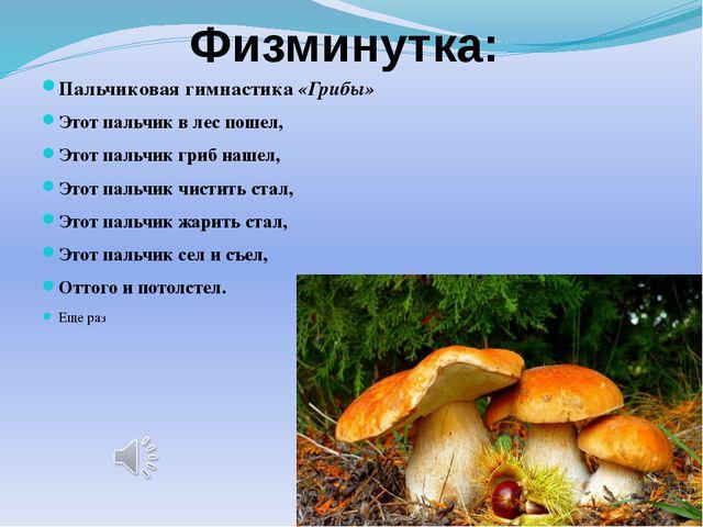 Физминутка: Пальчиковая гимнастика«Грибы» Этот пальчик в лес пошел, Этот пал...