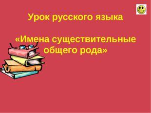 Урок русского языка «Имена существительные общего рода»