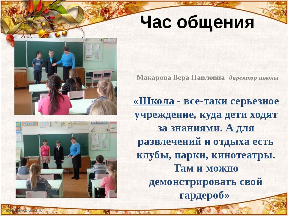 Час общения Макарова Вера Павловна- директор школы «Школа - все-таки серьезно...