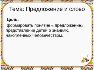 Тема: Предложение и слово Цель: формировать понятие « предложение», представл