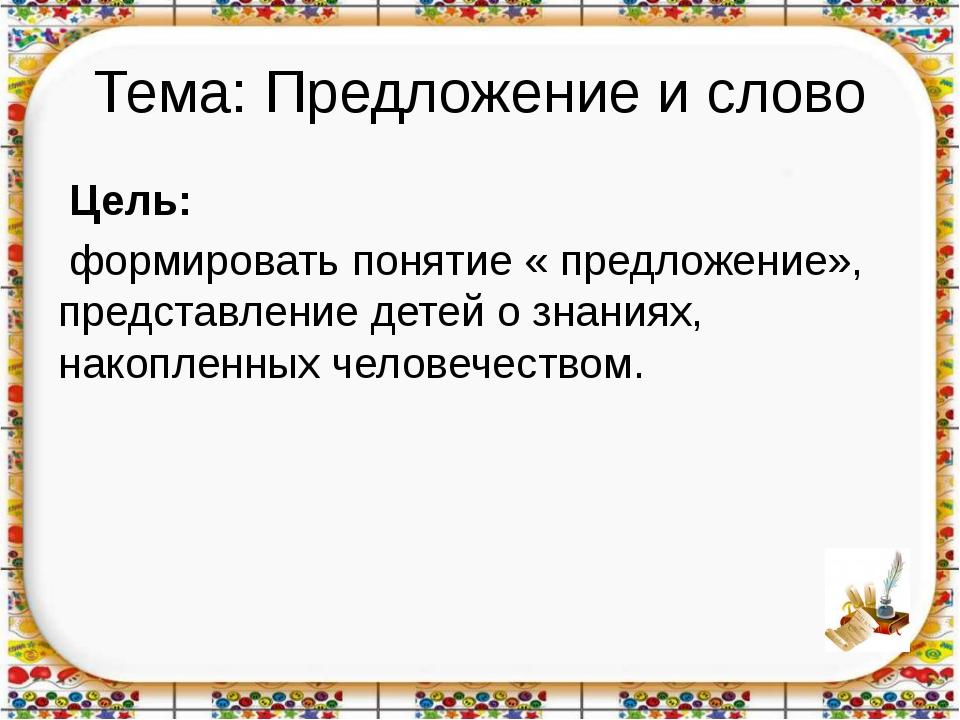 Тема: Предложение и слово Цель: формировать понятие « предложение», представл...