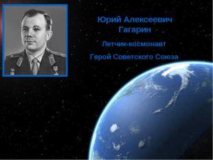 Освоение космоса Юрий Алексеевич Гагарин Летчик-космонавт Герой Советского Со