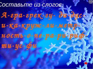 Составьте из слогов: А-гра-грек-гу- ди-дус-и-ка-круж-ли-метр-ность-о-пе-ра-ри