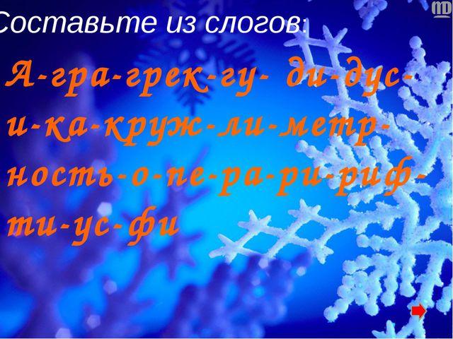 Составьте из слогов: А-гра-грек-гу- ди-дус-и-ка-круж-ли-метр-ность-о-пе-ра-ри...