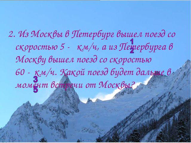 2. Из Москвы в Петербург вышел поезд со скоростью 5 - км/ч, а из Петербурга в...