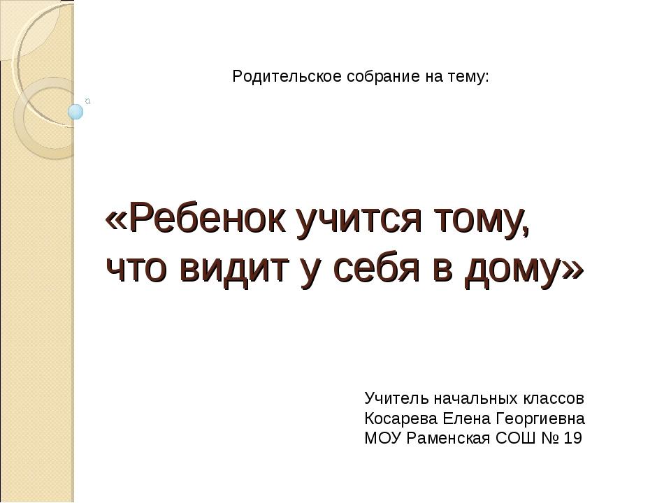 «Ребенок учится тому, что видит у себя в дому» Родительское собрание на тему:...