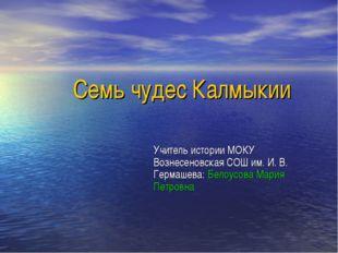 Семь чудес Калмыкии Учитель истории МОКУ Вознесеновская СОШ им. И. В. Гермаше