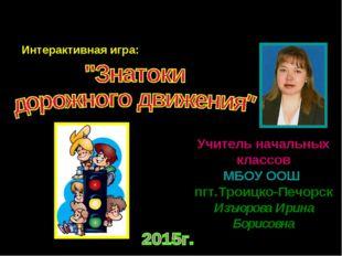 Учитель начальных классов МБОУ ООШ пгт.Троицко-Печорск Изъюрова Ирина Борисо