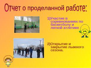 1)Участие в соревнованиях по баскетболу и легкой атлетике 2)Открытие и закрыт