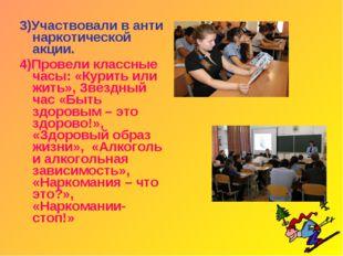 3)Участвовали в анти наркотической акции. 4)Провели классные часы: «Курить ил