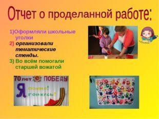 1)Оформляли школьные уголки 2) организовали тематические стенды. 3) Во всём п