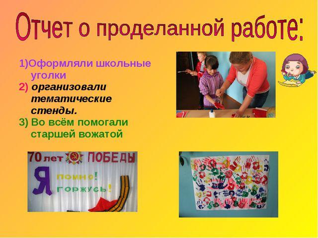 1)Оформляли школьные уголки 2) организовали тематические стенды. 3) Во всём п...