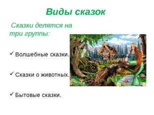 Виды сказок Сказки делятся на три группы: Волшебные сказки. Сказки о животных