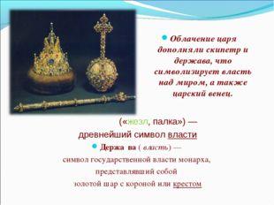 Облачение царя дополняли скипетр и держава, что символизирует власть над мир