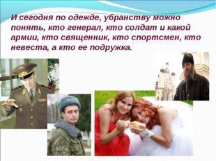 И сегодня по одежде, убранству можно понять, кто генерал, кто солдат и какой