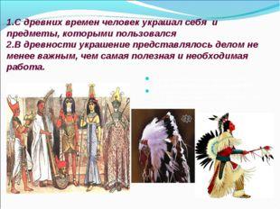 1.С древних времен человек украшал себя и предметы, которыми пользовался 2.В