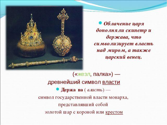 Облачение царя дополняли скипетр и держава, что символизирует власть над мир...